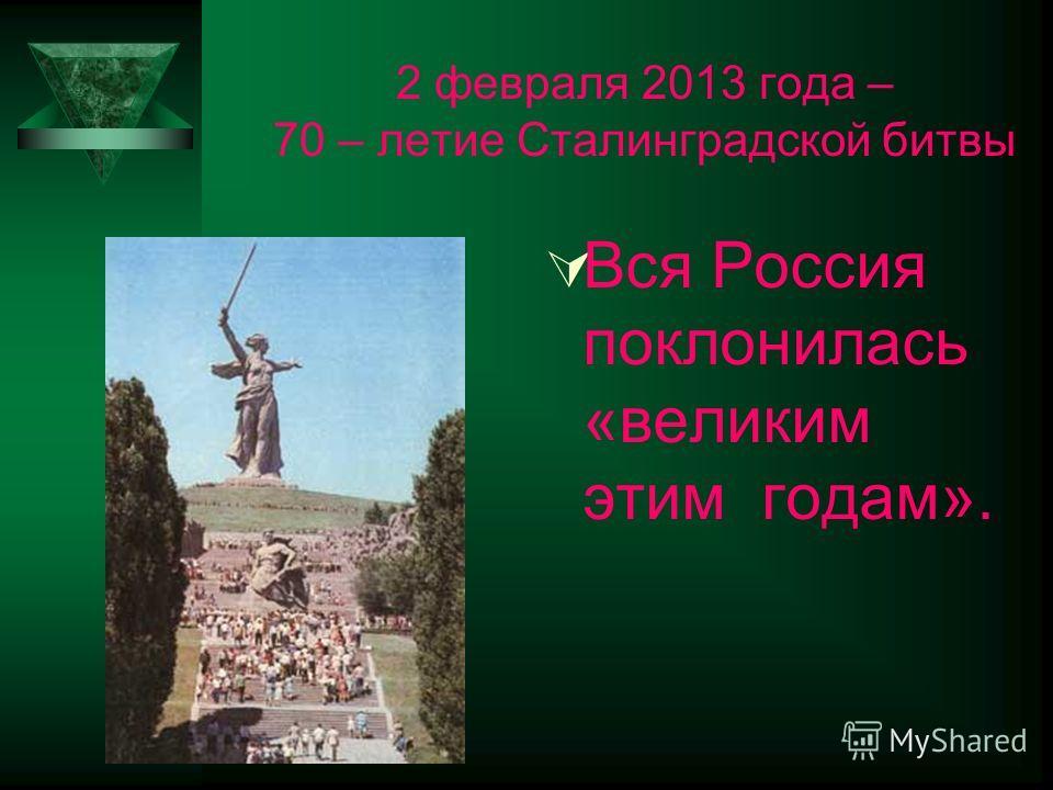2 февраля 2013 года – 70 – летие Сталинградской битвы Вся Россия поклонилась «великим этим годам».