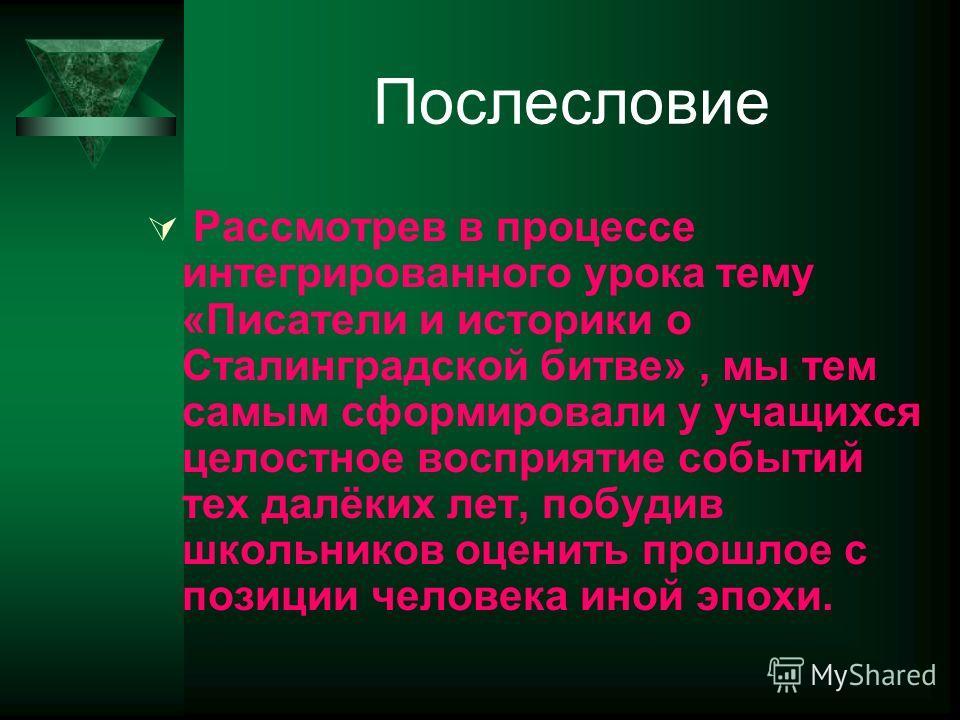 Послесловие Рассмотрев в процессе интегрированного урока тему «Писатели и историки о Сталинградской битве», мы тем самым сформировали у учащихся целостное восприятие событий тех далёких лет, побудив школьников оценить прошлое с позиции человека иной