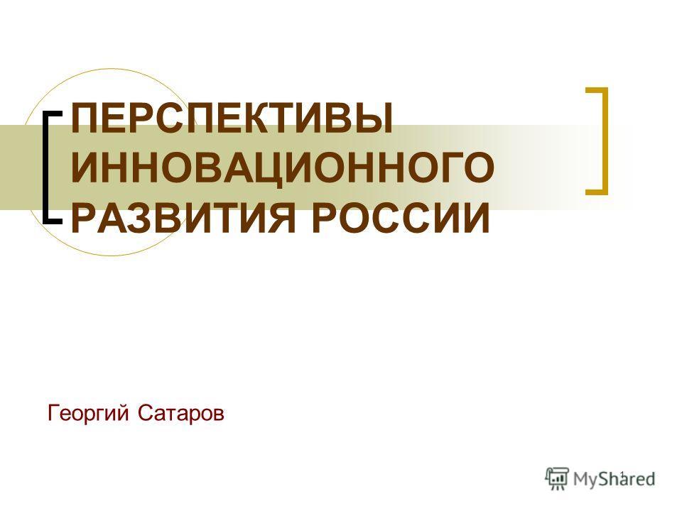 1 ПЕРСПЕКТИВЫ ИННОВАЦИОННОГО РАЗВИТИЯ РОССИИ Георгий Сатаров