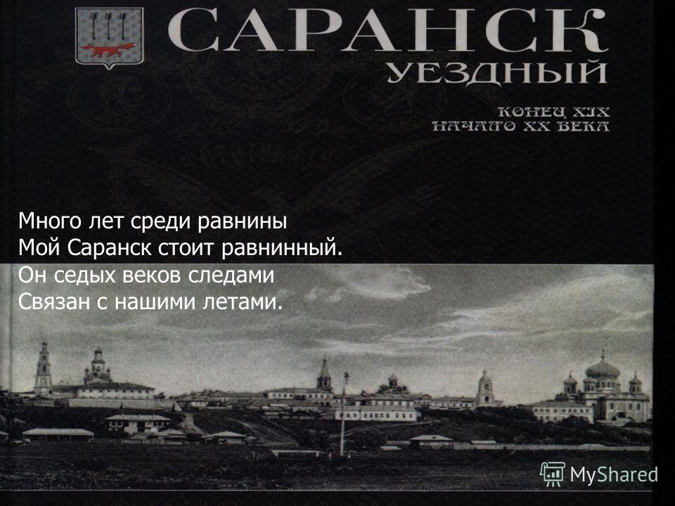 Много лет среди равнины Мой Саранск стоит равнинный. Он седых веков следами Связан с нашими летами.