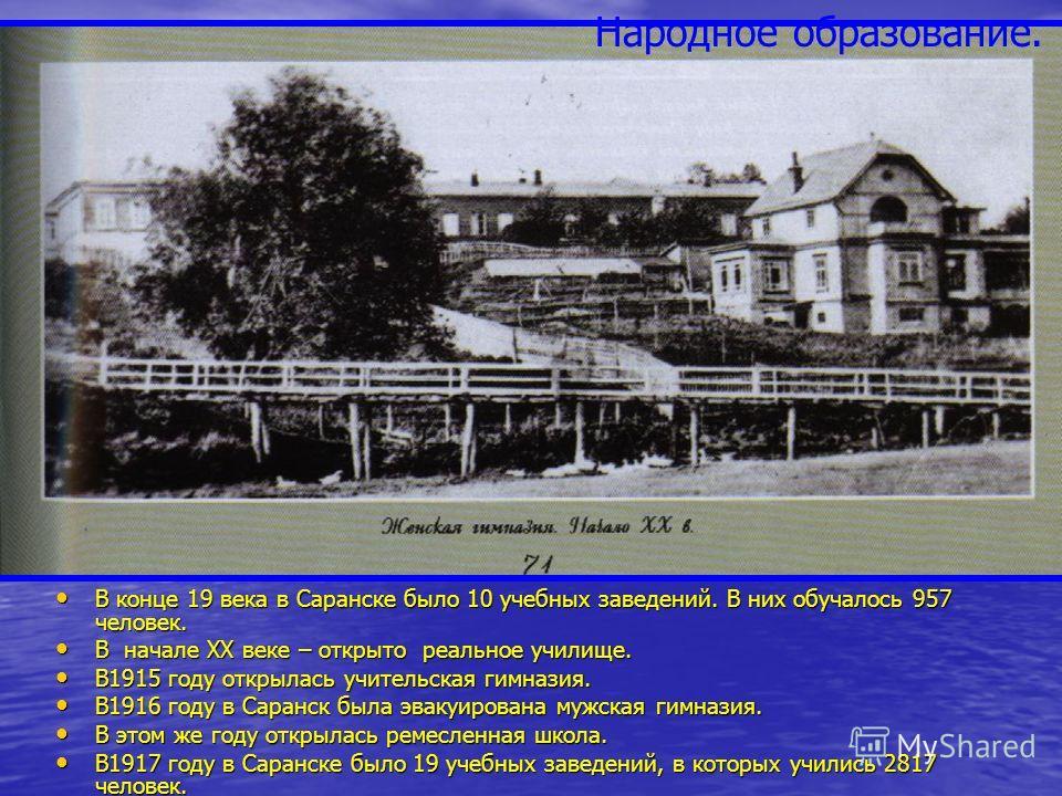 В конце 19 века в Саранске было 10 учебных заведений. В них обучалось 957 человек. В конце 19 века в Саранске было 10 учебных заведений. В них обучалось 957 человек. В начале ХХ веке – открыто реальное училище. В начале ХХ веке – открыто реальное учи