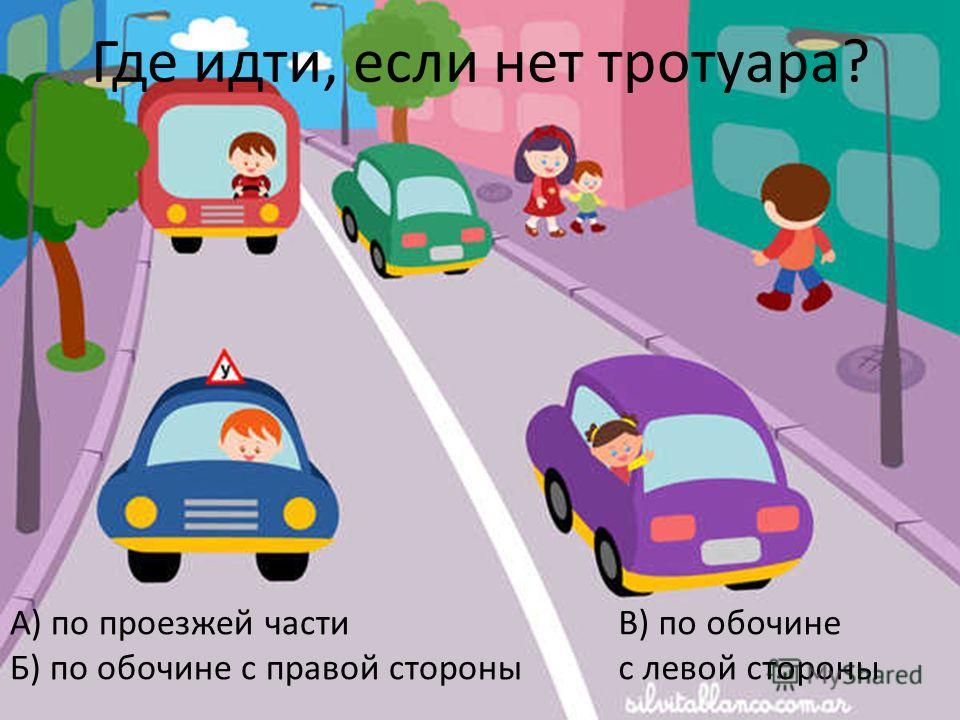Где идти, если нет тротуара? А) по проезжей части Б) по обочине с правой стороны В) по обочине с левой стороны