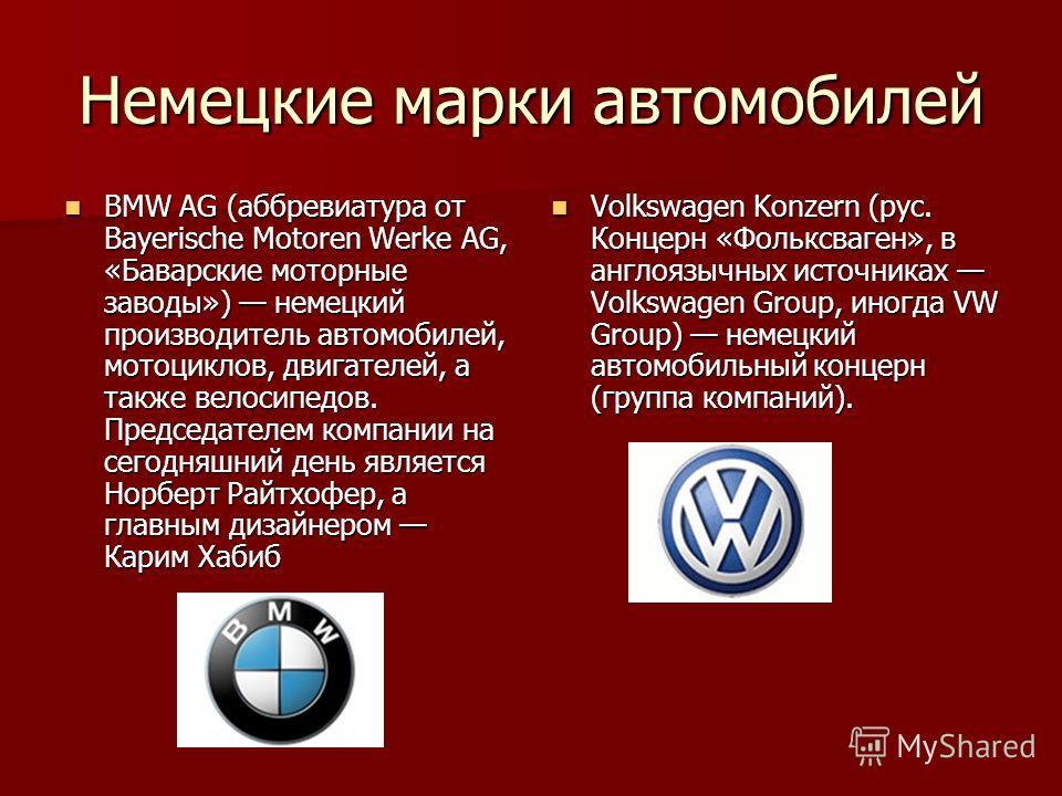Немецкие марки автомобилей BMW AG (аббревиатура от Bayerische Motoren Werke AG, «Баварские моторные заводы») немецкий производитель автомобилей, мотоциклов, двигателей, а также велосипедов. Председателем компании на сегодняшний день является Норберт