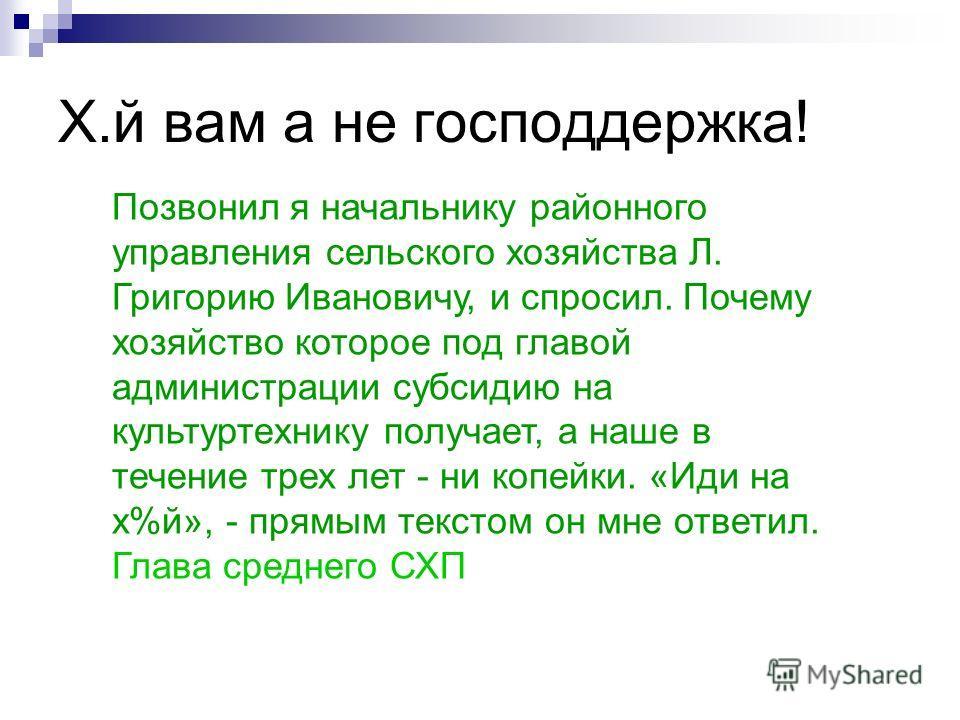 Позвонил я начальнику районного управления сельского хозяйства Л. Григорию Ивановичу, и спросил. Почему хозяйство которое под главой администрации субсидию на культуртехнику получает, а наше в течение трех лет - ни копейки. «Иди на х%й», - прямым тек