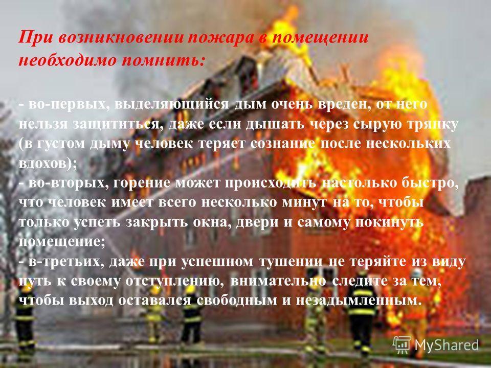 При возникновении пожара в помещении необходимо помнить: - во-первых, выделяющийся дым очень вреден, от него нельзя защититься, даже если дышать через сырую тряпку (в густом дыму человек теряет сознание после нескольких вдохов); - во-вторых, горение