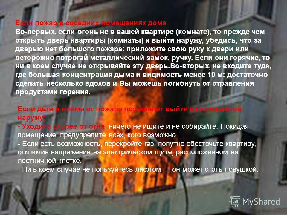 Если пожар в соседних помещениях дома Во-первых, если огонь не в вашей квартире (комнате), то прежде чем открыть дверь квартиры (комнаты) и выйти наружу, убедись, что за дверью нет большого пожара: приложите свою руку к двери или осторожно потрогай м