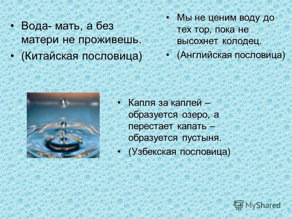 Вода- мать, а без матери не проживешь. (Китайская пословица) Мы не ценим воду до тех тор, пока не высохнет колодец. (Английская пословица) Капля за каплей – образуется озеро, а перестает капать – образуется пустыня. (Узбекская пословица)