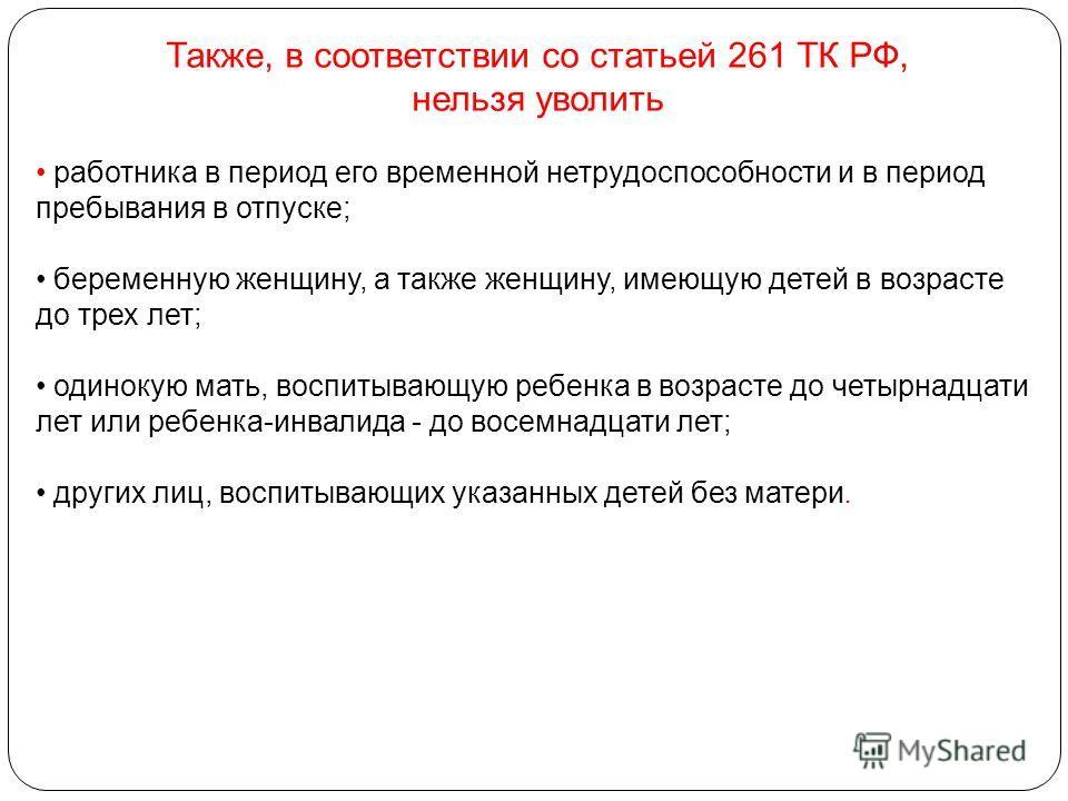 Также, в соответствии со статьей 261 ТК РФ, нельзя уволить работника в период его временной нетрудоспособности и в период пребывания в отпуске; беременную женщину, а также женщину, имеющую детей в возрасте до трех лет; одинокую мать, воспитывающую ре