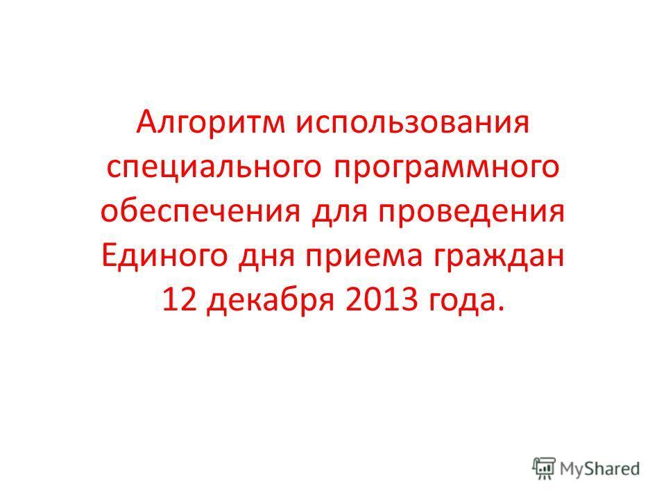 Алгоритм использования специального программного обеспечения для проведения Единого дня приема граждан 12 декабря 2013 года.