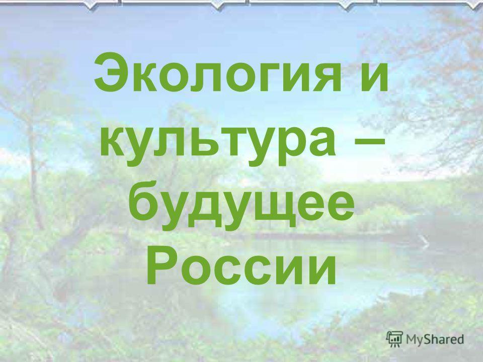 Экология и культура – будущее России