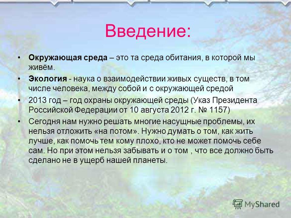 Введение: Окружающая среда – это та среда обитания, в которой мы живём. Экология - наука о взаимодействии живых существ, в том числе человека, между собой и с окружающей средой 2013 год – год охраны окружающей среды (Указ Президента Российской Федера