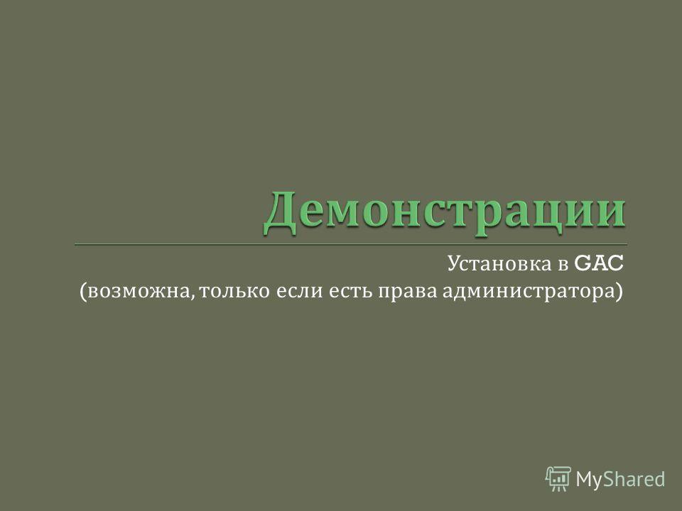 Установка в GAC ( возможна, только если есть права администратора )