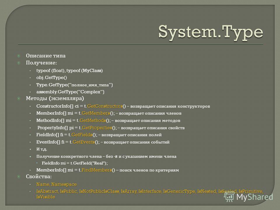 Описание типа Получение : typeof (float), typeof (MyClass) obj.GetType() Type.GetType( полное _ имя _ типа) assembly.GetType(Complex) Методы ( экземпляра ) GetConstructors ConstructorInfo[] ci = t.GetConstructors() – возвращает описания конструкторов