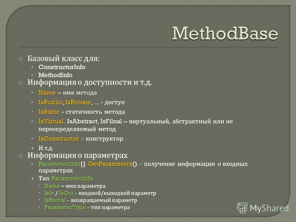Базовый класс для : ConstructorInfo MethodInfo Информация о доступности и т. д. Name – имя метода Name – имя метода IsPublicIsPrivate IsPublic, IsPrivate, … - доступ IsStatic IsStatic - статичность метода IsVirtual, IsAbstract, IsFilnal IsVirtual, Is