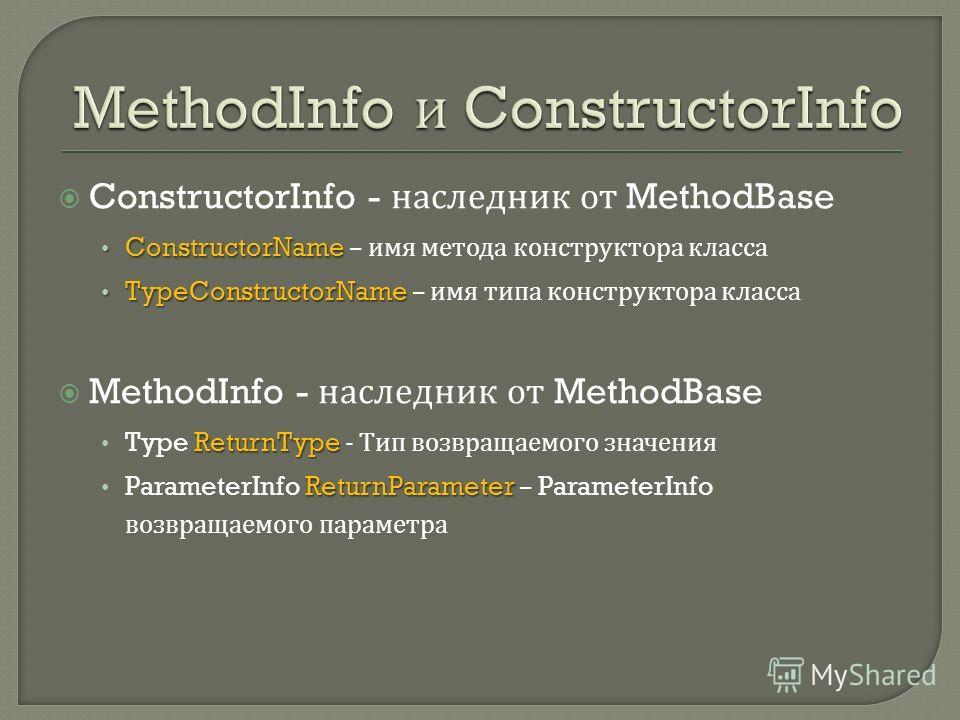 ConstructorInfo - наследник от MethodBase ConstructorName ConstructorName – имя метода конструктора класса TypeConstructorName TypeConstructorName – имя типа конструктора класса MethodInfo - наследник от MethodBase ReturnType Type ReturnType - Тип во