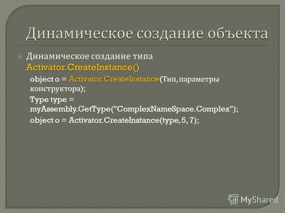 Activator.CreateInstance() Динамическое создание типа Activator.CreateInstance() Activator.CreateInstance object o = Activator.CreateInstance( Тип, параметры конструктора ); Type type = myAssembly.GetType(