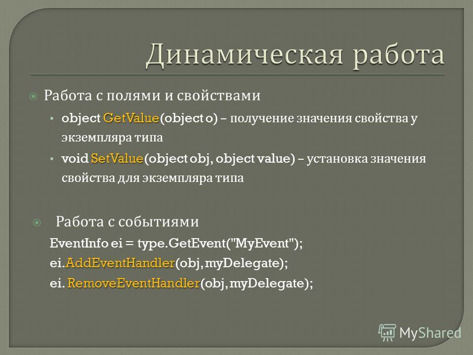 Работа с полями и свойствами GetValue object GetValue(object o) – получение значения свойства у экземпляра типа SetValue void SetValue(object obj, object value) – установка значения свойства для экземпляра типа Работа с событиями EventInfo ei = type.