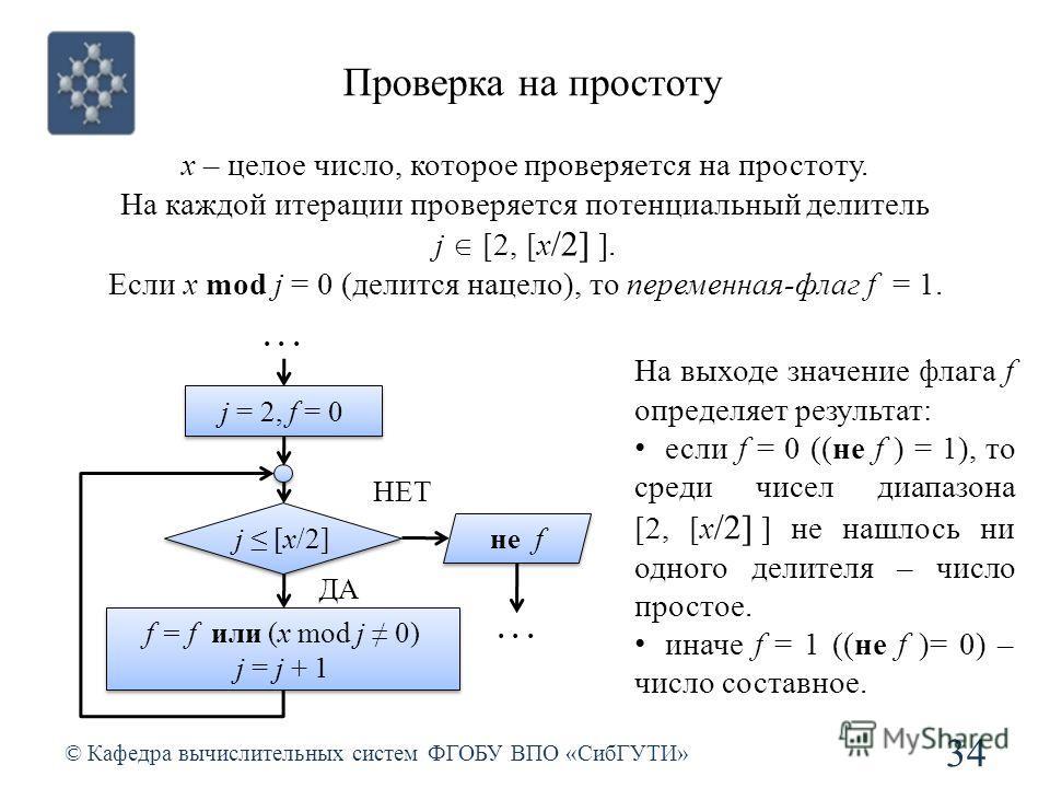 Проверка на простоту © Кафедра вычислительных систем ФГОБУ ВПО «СибГУТИ» 34 j [х/2] ДА НЕТ j = 2, f = 0 f = f или (x mod j 0) j = j + 1 f = f или (x mod j 0) j = j + 1 не f... x – целое число, которое проверяется на простоту. На каждой итерации прове