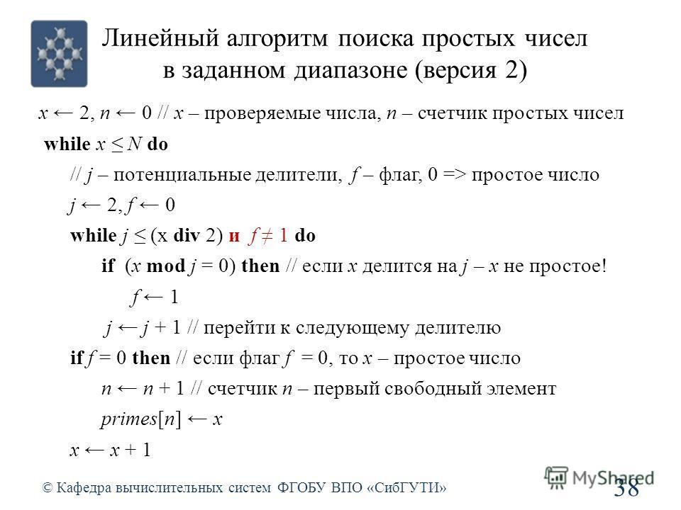 Линейный алгоритм поиска простых чисел в заданном диапазоне (версия 2) © Кафедра вычислительных систем ФГОБУ ВПО «СибГУТИ» 38 x 2, n 0 // x – проверяемые числа, n – счетчик простых чисел while x N do // j – потенциальные делители, f – флаг, 0 => прос