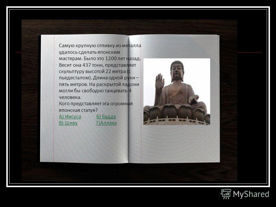 Самую крупную отливку из металла удалось сделать японским мастерам. Было это 1200 лет назад. Весит она 437 тонн, представляет скульптуру высотой 22 метра (с пьедесталом). Длина одной руки – пять метров. На раскрытой ладони могли бы свободно танцевать