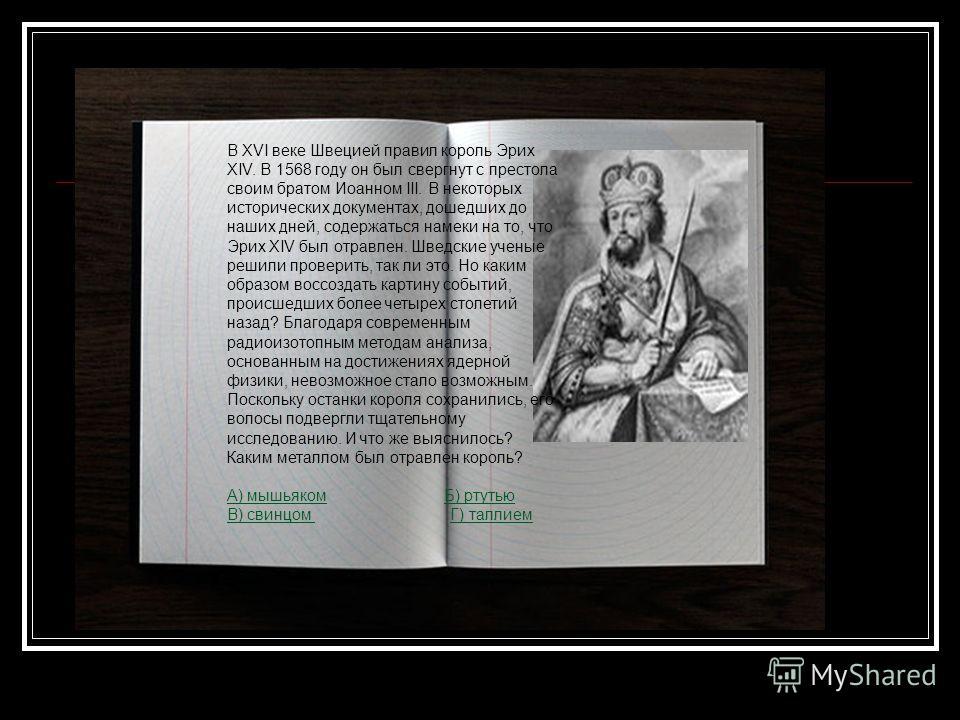 В XVI веке Швецией правил король Эрих XIV. В 1568 году он был свергнут с престола своим братом Иоанном III. В некоторых исторических документах, дошедших до наших дней, содержаться намеки на то, что Эрих XIV был отравлен. Шведские ученые решили прове