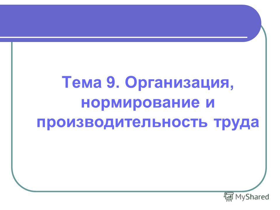 Тема 9. Организация, нормирование и производительность труда