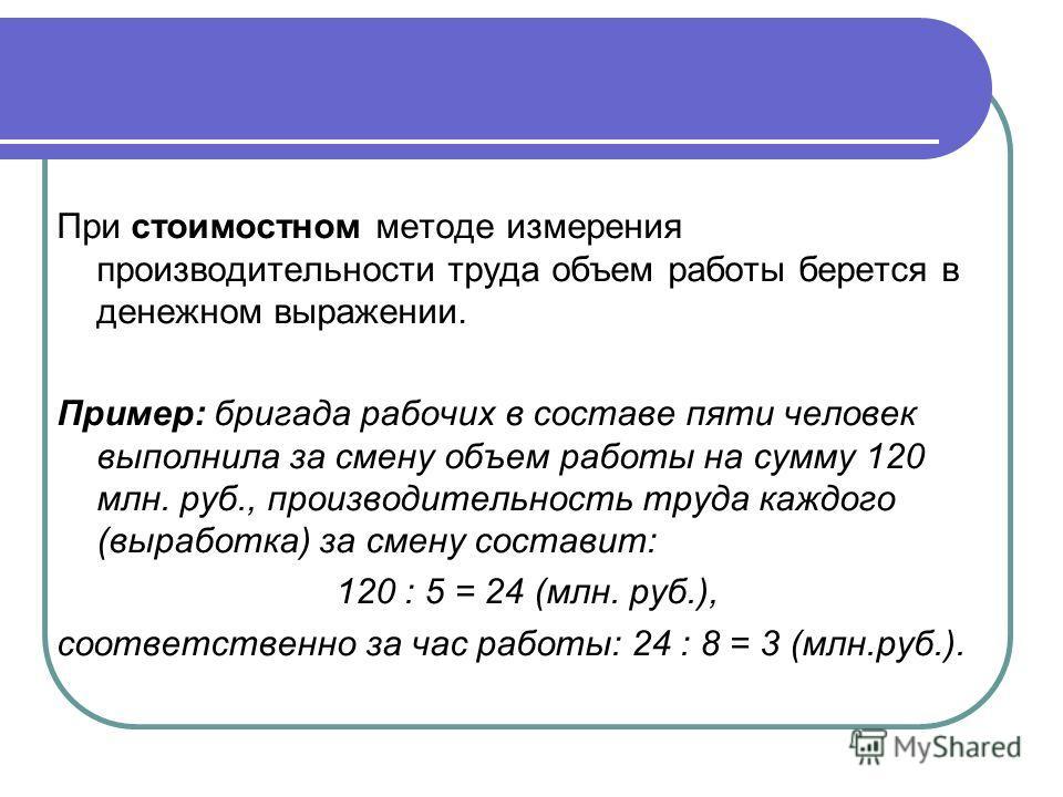 При стоимостном методе измерения производительности труда объем работы берется в денежном выражении. Пример: бригада рабочих в составе пяти человек выполнила за смену объем работы на сумму 120 млн. руб., производительность труда каждого (выработка) з