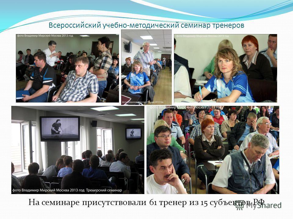 Всероссийский учебно-методический семинар тренеров На семинаре присутствовали 61 тренер из 15 субъектов РФ