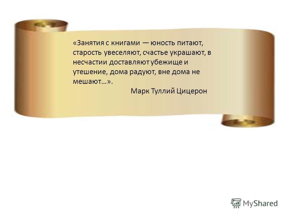 «Занятия с книгами юность питают, старость увеселяют, счастье украшают, в несчастии доставляют убежище и утешение, дома радуют, вне дома не мешают…». Марк Туллий Цицерон
