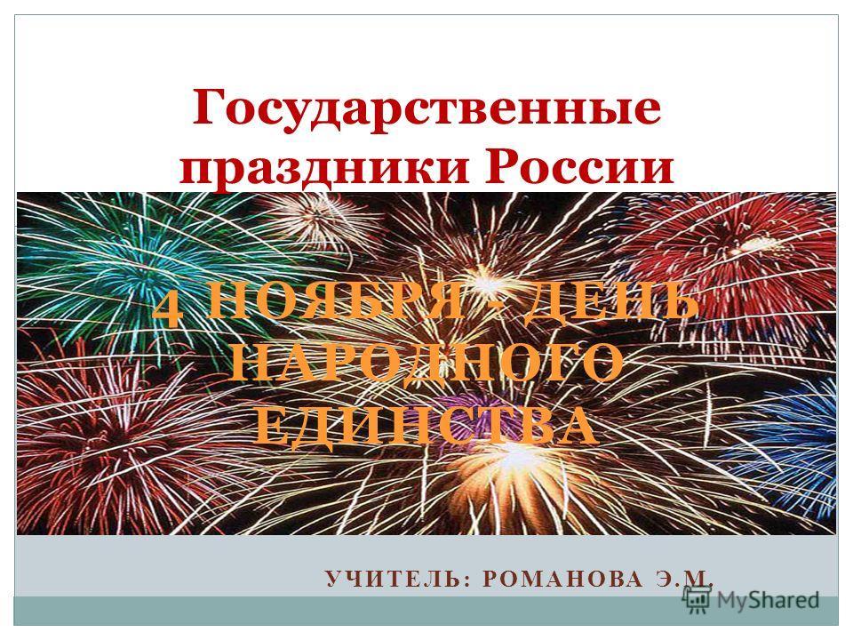 4 НОЯБРЯ - ДЕНЬ НАРОДНОГО ЕДИНСТВА УЧИТЕЛЬ: РОМАНОВА Э.М. Государственные праздники России