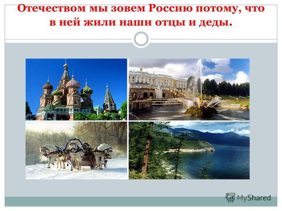 Отечеством мы зовем Россию потому, что в ней жили наши отцы и деды.