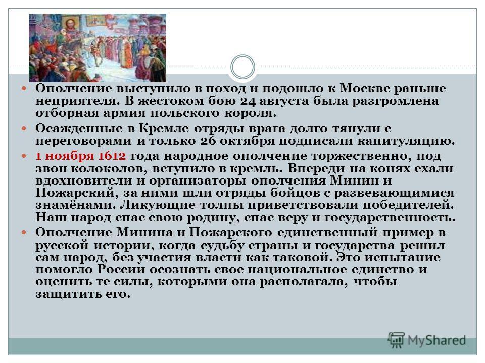 Ополчение выступило в поход и подошло к Москве раньше неприятеля. В жестоком бою 24 августа была разгромлена отборная армия польского короля. Осажденные в Кремле отряды врага долго тянули с переговорами и только 26 октября подписали капитуляцию. 1 но