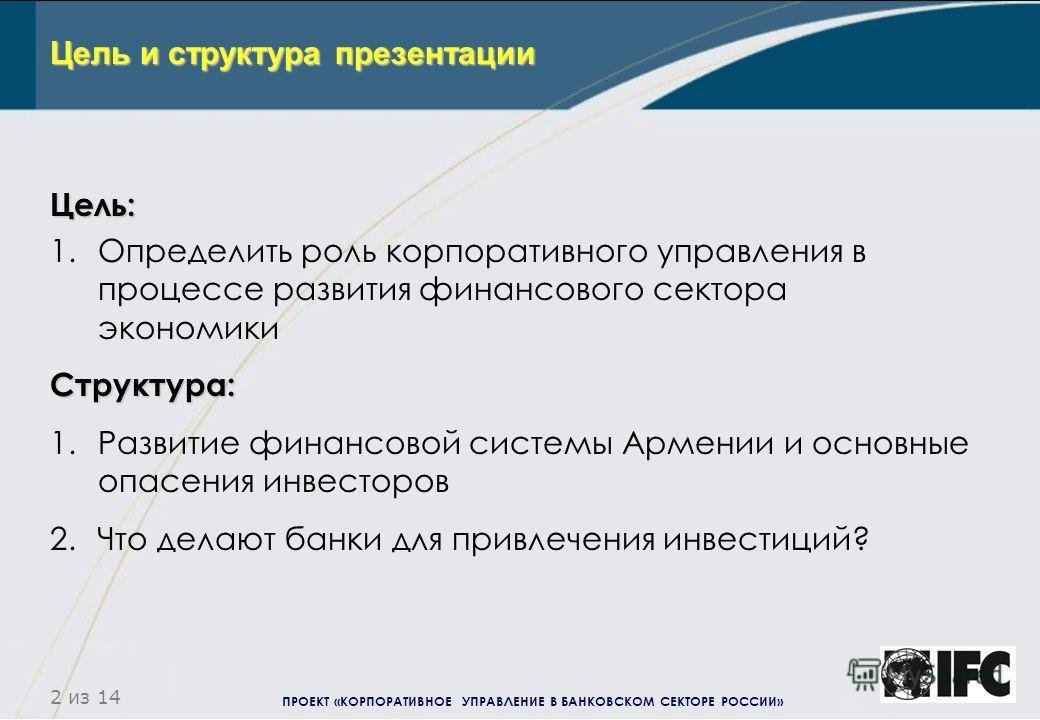 ПРОЕКТ «КОРПОРАТИВНОЕ УПРАВЛЕНИЕ В БАНКОВСКОМ СЕКТОРЕ РОССИИ» 2 из 14 Цель: 1.Определить роль корпоративного управления в процессе развития финансового сектора экономикиСтруктура: 1.Развитие финансовой системы Армении и основные опасения инвесторов 2