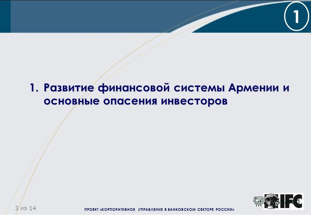 ПРОЕКТ «КОРПОРАТИВНОЕ УПРАВЛЕНИЕ В БАНКОВСКОМ СЕКТОРЕ РОССИИ» 3 из 14 1.Развитие финансовой системы Армении и основные опасения инвесторов 1