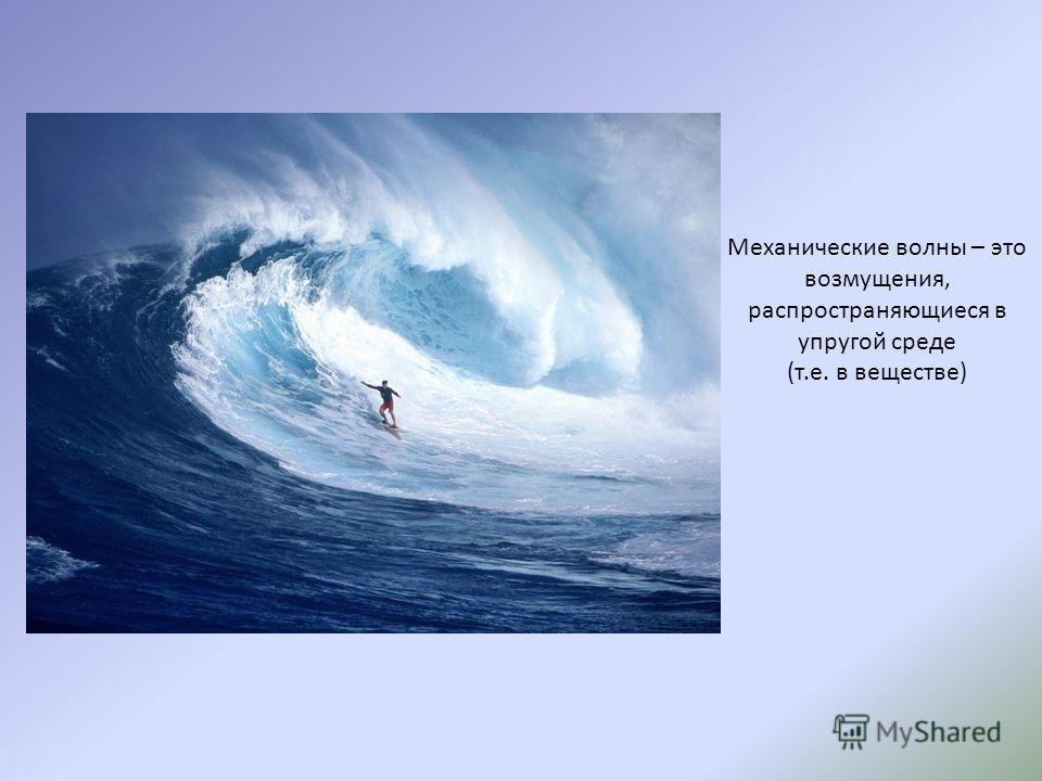 Механические волны – это возмущения, распространяющиеся в упругой среде (т.е. в веществе)