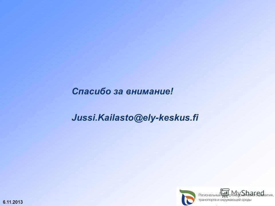 6.11.2013 Спасибо за внимание! Jussi.Kailasto@ely-keskus.fi