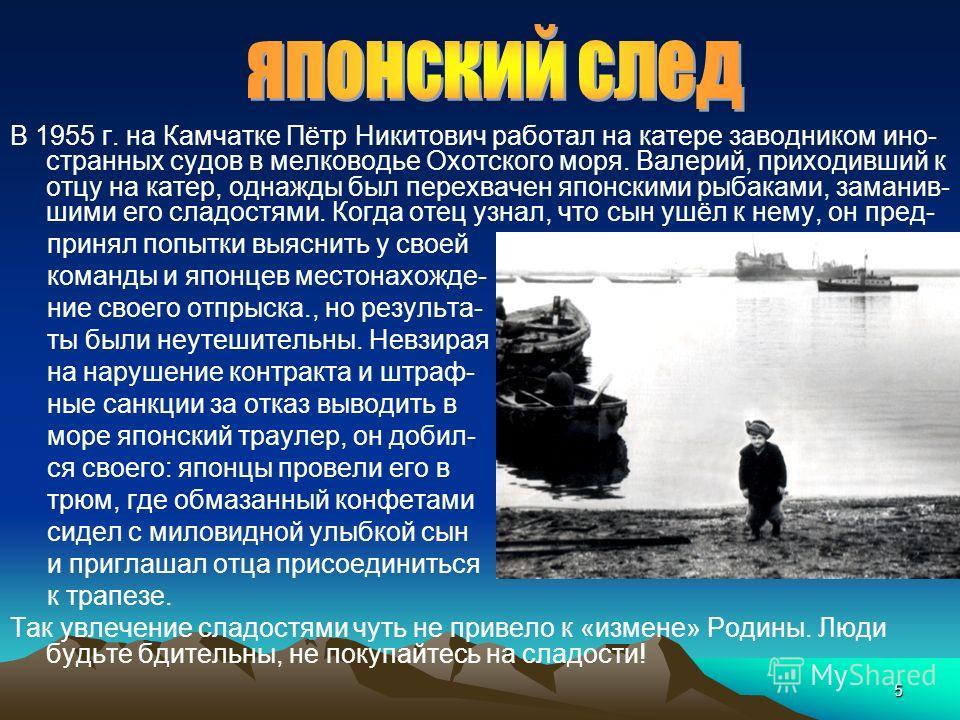 5 В 1955 г. на Камчатке Пётр Никитович работал на катере заводником ино- странных судов в мелководье Охотского моря. Валерий, приходивший к отцу на катер, однажды был перехвачен японскими рыбаками, заманив- шими его сладостями. Когда отец узнал, что