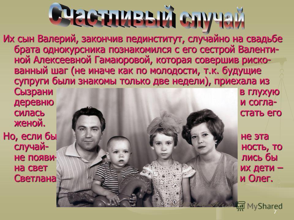 7 Их сын Валерий, закончив пединститут, случайно на свадьбе брата однокурсника познакомился с его сестрой Валенти- ной Алексеевной Гамаюровой, которая совершив риско- ванный шаг (не иначе как по молодости, т.к. будущие супруги были знакомы только две