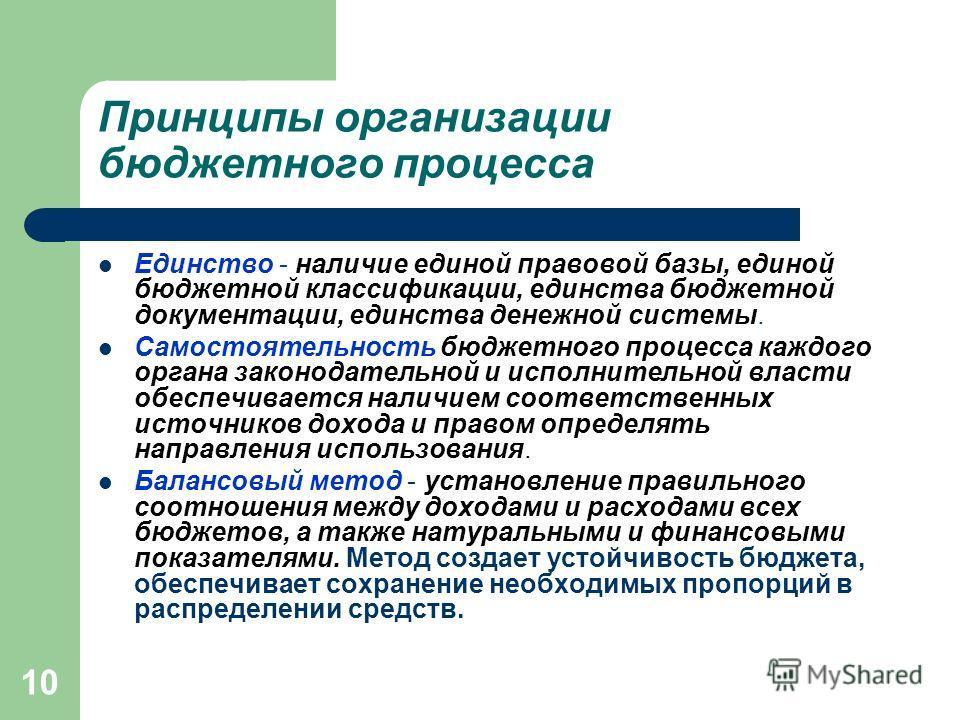 10 Принципы организации бюджетного процесса Единство - наличие единой правовой базы, единой бюджетной классификации, единства бюджетной документации, единства денежной системы. Самостоятельность бюджетного процесса каждого органа законодательной и ис