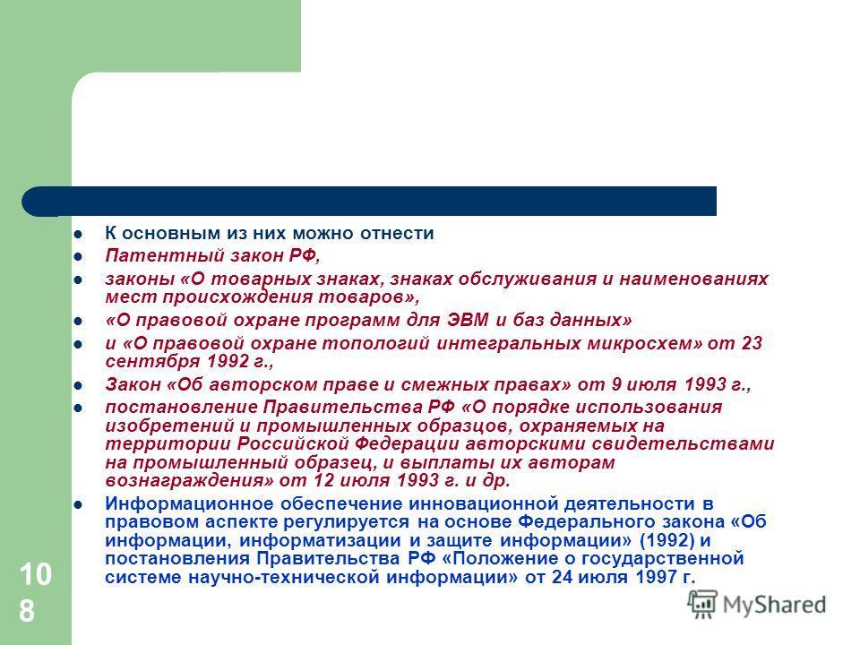 108 К основным из них можно отнести Патентный закон РФ, законы «О товарных знаках, знаках обслуживания и наименованиях мест происхождения товаров», «О правовой охране программ для ЭВМ и баз данных» и «О правовой охране топологий интегральных микросхе