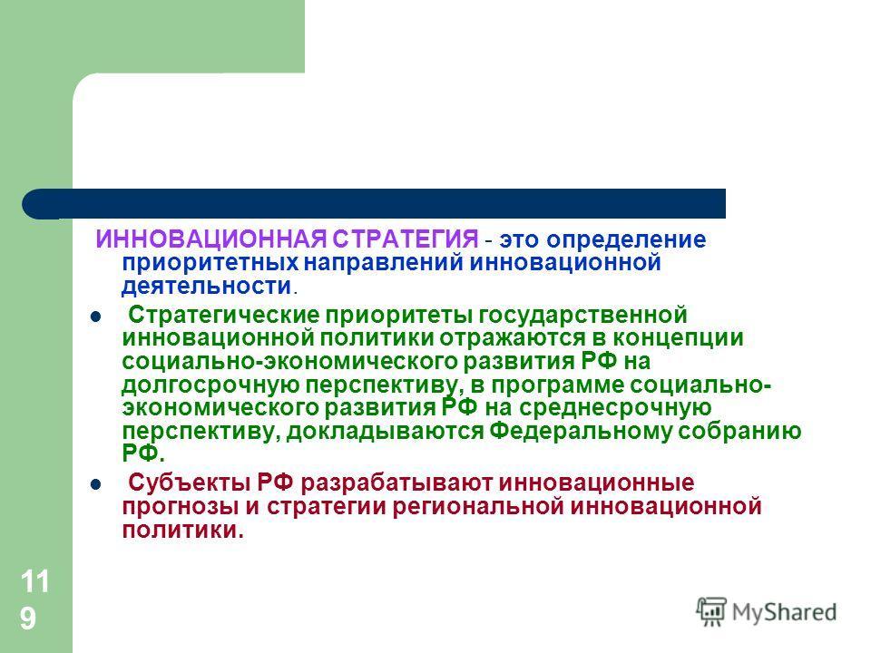 119 ИННОВАЦИОННАЯ СТРАТЕГИЯ - это определение приоритетных направлений инновационной деятельности. Стратегические приоритеты государственной инновационной политики отражаются в концепции социально-экономического развития РФ на долгосрочную перспектив