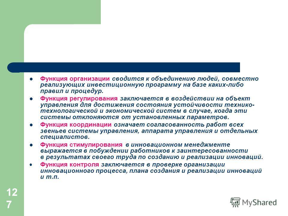 127 Функция организации сводится к объединению людей, совместно реализующих инвестиционную программу на базе каких-либо правил и процедур. Функция регулирования заключается в воздействии на объект управления для достижения состояния устойчивости техн