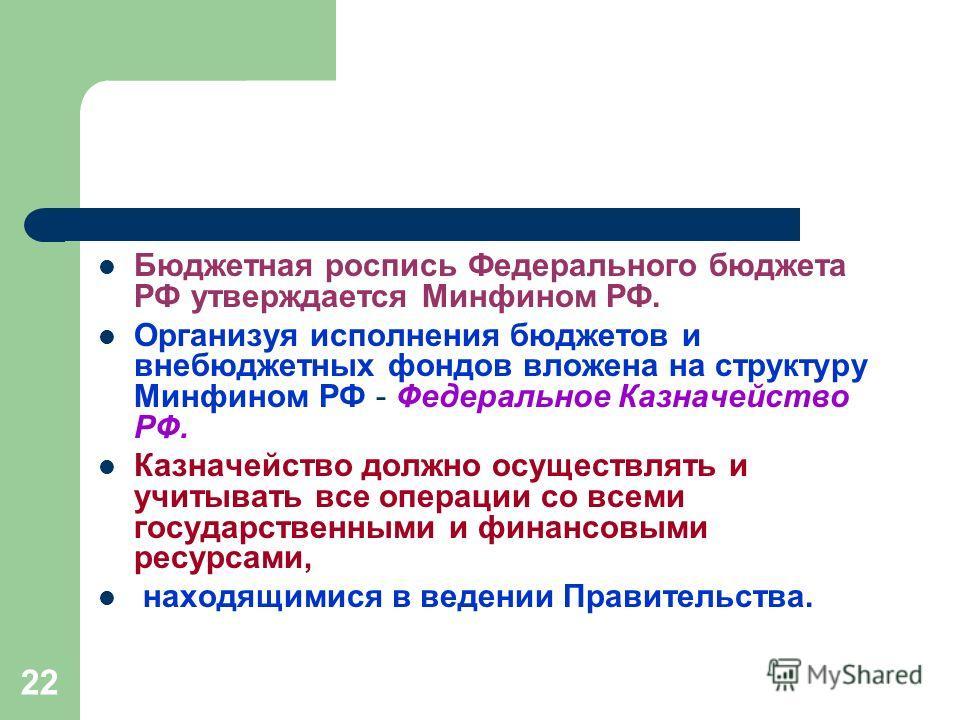 22 Бюджетная роспись Федерального бюджета РФ утверждается Минфином РФ. Организуя исполнения бюджетов и внебюджетных фондов вложена на структуру Минфином РФ - Федеральное Казначейство РФ. Казначейство должно осуществлять и учитывать все операции со вс