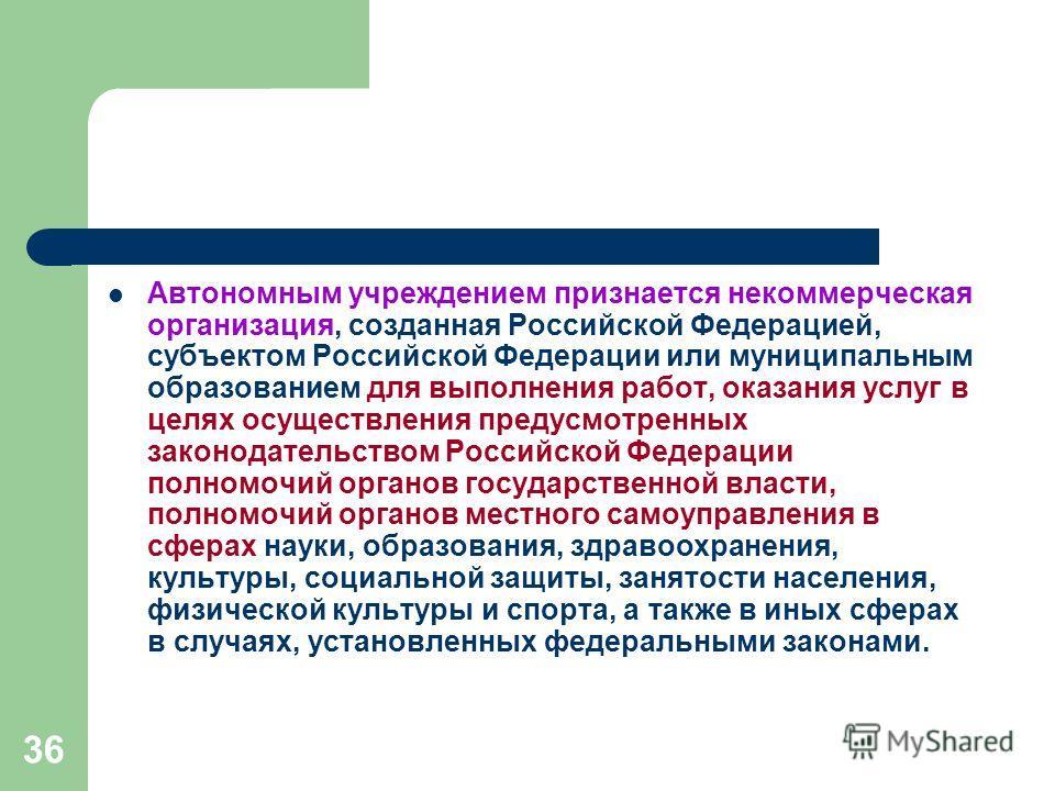 36 Автономным учреждением признается некоммерческая организация, созданная Российской Федерацией, субъектом Российской Федерации или муниципальным образованием для выполнения работ, оказания услуг в целях осуществления предусмотренных законодательств