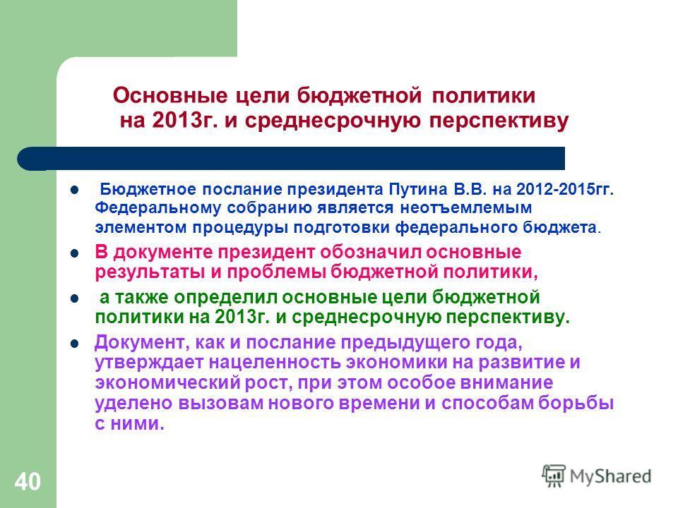 40 Основные цели бюджетной политики на 2013г. и среднесрочную перспективу Бюджетное послание президента Путина В.В. на 2012-2015гг. Федеральному собранию является неотъемлемым элементом процедуры подготовки федерального бюджета. В документе президент
