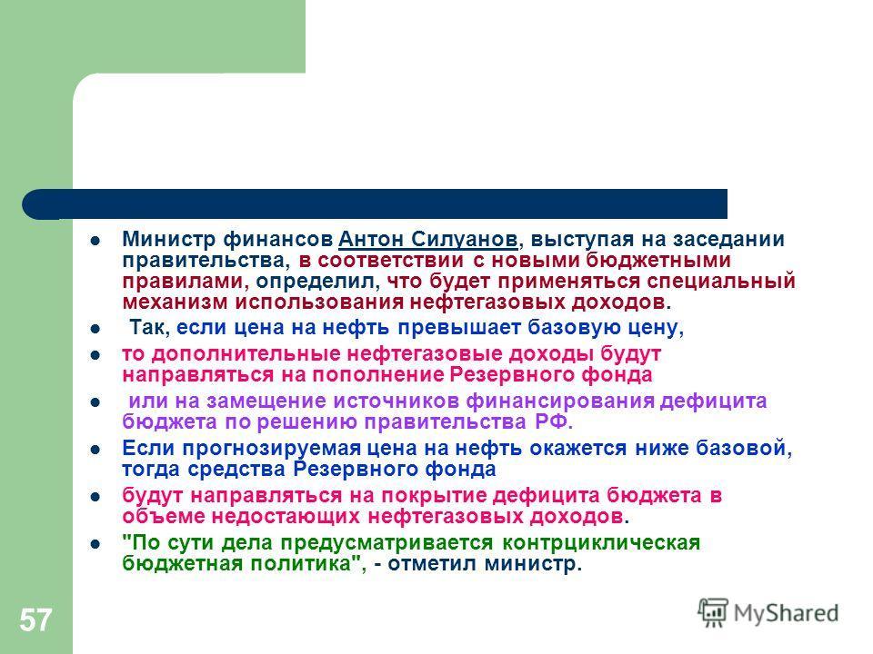 57 Министр финансов Антон Силуанов, выступая на заседании правительства, в соответствии с новыми бюджетными правилами, определил, что будет применяться специальный механизм использования нефтегазовых доходов.Антон Силуанов Так, если цена на нефть пре