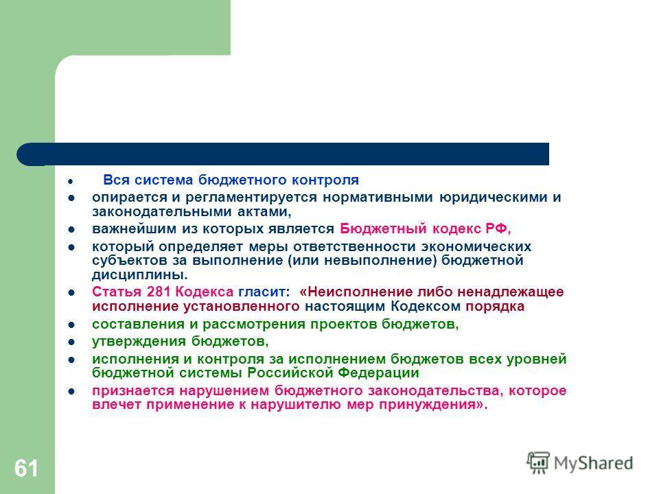 61 Вся система бюджетного контроля опирается и регламентируется нормативными юридическими и законодательными актами, важнейшим из которых является Бюджетный кодекс РФ, который определяет меры ответственности экономических субъектов за выполнение (или
