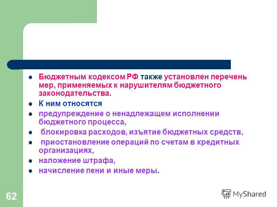 62 Бюджетным кодексом РФ также установлен перечень мер, применяемых к нарушителям бюджетного законодательства. К ним относятся предупреждение о ненадлежащем исполнении бюджетного процесса, блокировка расходов, изъятие бюджетных средств, приостановлен