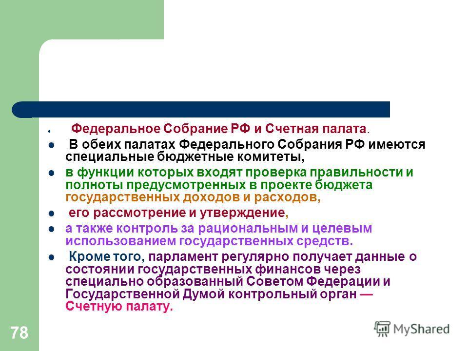 78 Федеральное Собрание РФ и Счетная палата. В обеих палатах Федерального Собрания РФ имеются специальные бюджетные комитеты, в функции которых входят проверка правильности и полноты предусмотренных в проекте бюджета государственных доходов и расходо