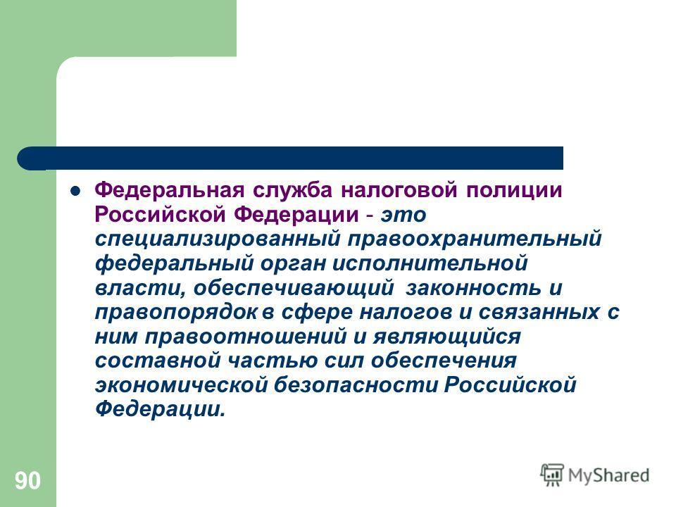 90 Федеральная служба налоговой полиции Российской Федерации - это специализированный правоохранительный федеральный орган исполнительной власти, обеспечивающий законность и правопорядок в сфере налогов и связанных с ним правоотношений и являющийся с